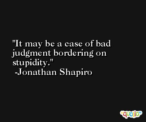 It may be a case of bad judgment bordering on stupidity. -Jonathan Shapiro