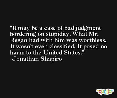 It may be a case of bad judgment bordering on stupidity. What Mr. Regan had with him was worthless. It wasn't even classified. It posed no harm to the United States. -Jonathan Shapiro