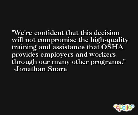 We're confident that this decision will not compromise the high-quality training and assistance that OSHA provides employers and workers through our many other programs. -Jonathan Snare