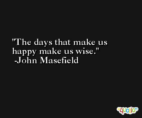 The days that make us happy make us wise. -John Masefield