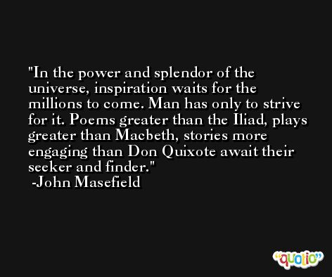 In the power and splendor of the universe, inspiration waits for the millions to come. Man has only to strive for it. Poems greater than the Iliad, plays greater than Macbeth, stories more engaging than Don Quixote await their seeker and finder. -John Masefield