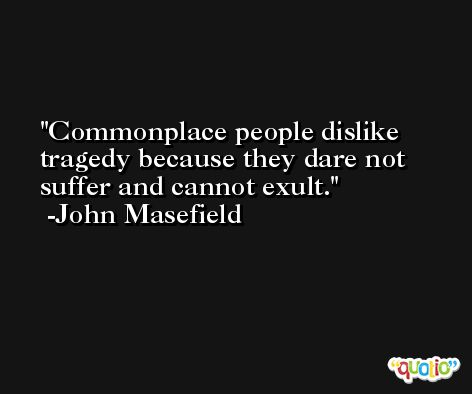 Commonplace people dislike tragedy because they dare not suffer and cannot exult. -John Masefield