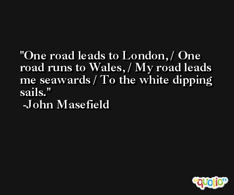 One road leads to London, / One road runs to Wales, / My road leads me seawards / To the white dipping sails. -John Masefield