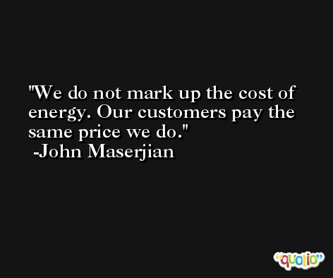 We do not mark up the cost of energy. Our customers pay the same price we do. -John Maserjian