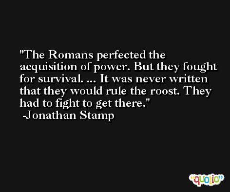The Romans perfected the acquisition of power. But they fought for survival. ... It was never written that they would rule the roost. They had to fight to get there. -Jonathan Stamp
