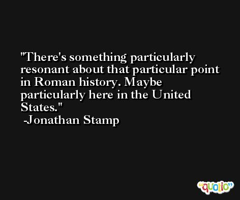 There's something particularly resonant about that particular point in Roman history. Maybe particularly here in the United States. -Jonathan Stamp