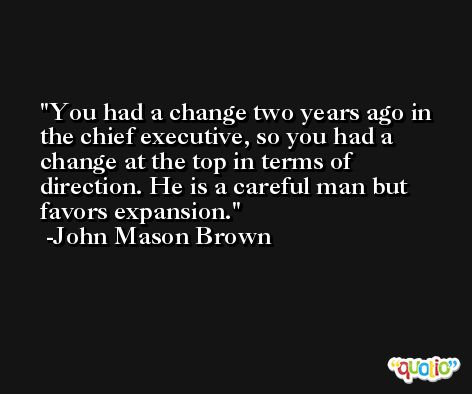 You had a change two years ago in the chief executive, so you had a change at the top in terms of direction. He is a careful man but favors expansion. -John Mason Brown
