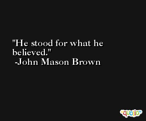 He stood for what he believed. -John Mason Brown