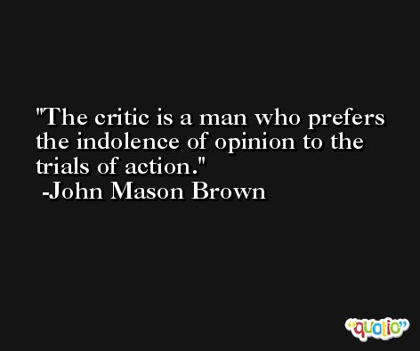 The critic is a man who prefers the indolence of opinion to the trials of action. -John Mason Brown