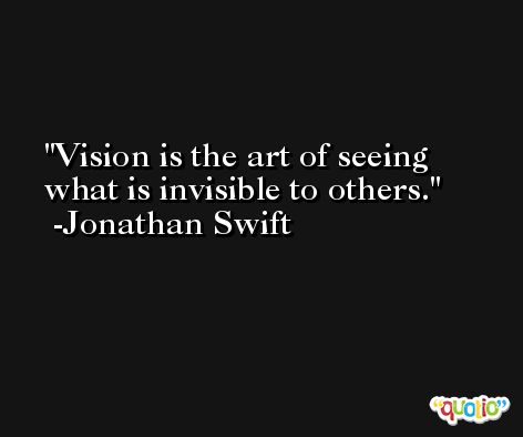 Vision is the art of seeing what is invisible to others. -Jonathan Swift