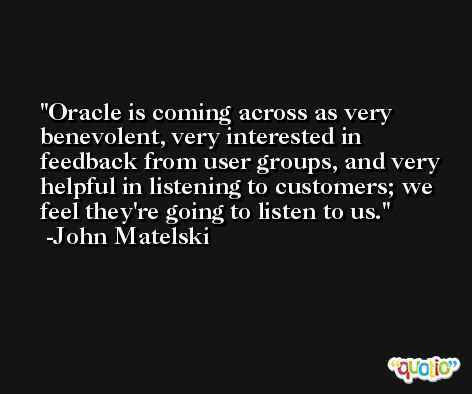 Oracle is coming across as very benevolent, very interested in feedback from user groups, and very helpful in listening to customers; we feel they're going to listen to us. -John Matelski