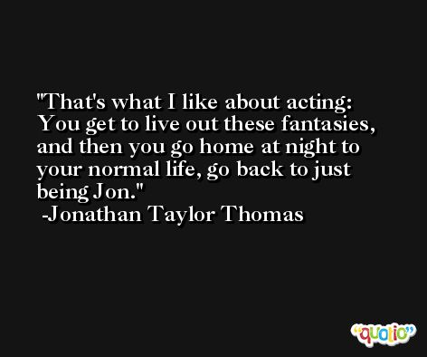 That's what I like about acting: You get to live out these fantasies, and then you go home at night to your normal life, go back to just being Jon. -Jonathan Taylor Thomas