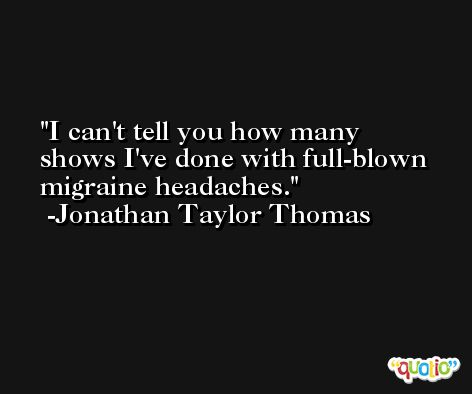 I can't tell you how many shows I've done with full-blown migraine headaches. -Jonathan Taylor Thomas