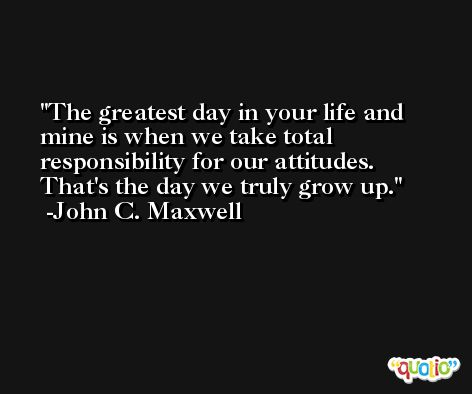 The greatest day in your life and mine is when we take total responsibility for our attitudes. That's the day we truly grow up. -John C. Maxwell