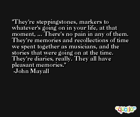 They're steppingstones, markers to whatever's going on in your life, at that moment, ... There's no pain in any of them. They're memories and recollections of time we spent together as musicians, and the stories that were going on at the time. They're diaries, really. They all have pleasant memories. -John Mayall