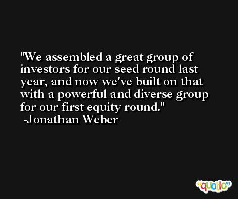 We assembled a great group of investors for our seed round last year, and now we've built on that with a powerful and diverse group for our first equity round. -Jonathan Weber