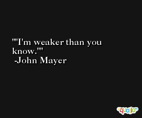 'I'm weaker than you know.' -John Mayer