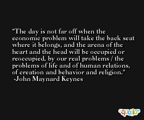The day is not far off when the economic problem will take the back seat where it belongs, and the arena of the heart and the head will be occupied or reoccupied, by our real problems / the problems of life and of human relations, of creation and behavior and religion. -John Maynard Keynes