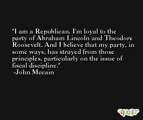I am a Republican. I'm loyal to the party of Abraham Lincoln and Theodore Roosevelt. And I believe that my party, in some ways, has strayed from those principles, particularly on the issue of fiscal discipline. -John Mccain
