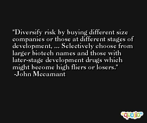Diversify risk by buying different size companies or those at different stages of development, ... Selectively choose from larger biotech names and those with later-stage development drugs which might become high fliers or losers. -John Mccamant