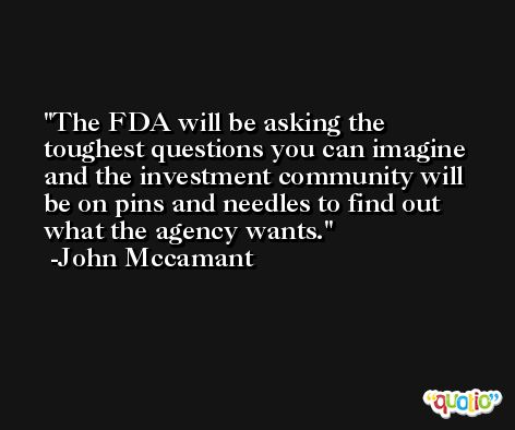 The FDA will be asking the toughest questions you can imagine and the investment community will be on pins and needles to find out what the agency wants. -John Mccamant