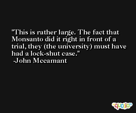 This is rather large. The fact that Monsanto did it right in front of a trial, they (the university) must have had a lock-shut case. -John Mccamant