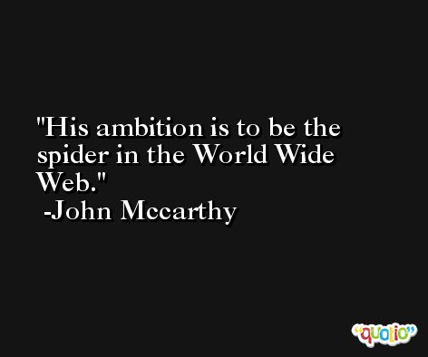 His ambition is to be the spider in the World Wide Web. -John Mccarthy