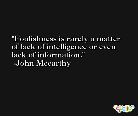Foolishness is rarely a matter of lack of intelligence or even lack of information. -John Mccarthy