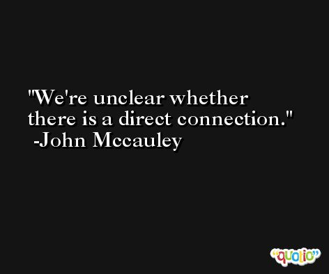 We're unclear whether there is a direct connection. -John Mccauley