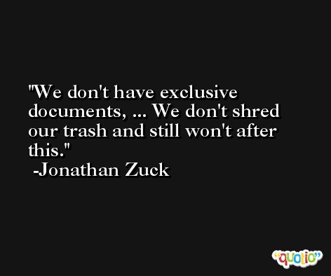 We don't have exclusive documents, ... We don't shred our trash and still won't after this. -Jonathan Zuck
