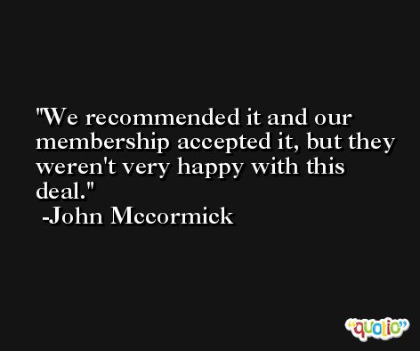 We recommended it and our membership accepted it, but they weren't very happy with this deal. -John Mccormick