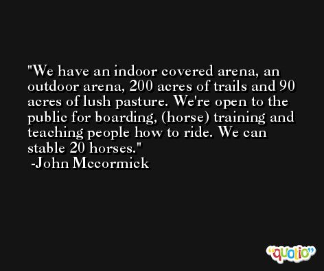 We have an indoor covered arena, an outdoor arena, 200 acres of trails and 90 acres of lush pasture. We're open to the public for boarding, (horse) training and teaching people how to ride. We can stable 20 horses. -John Mccormick