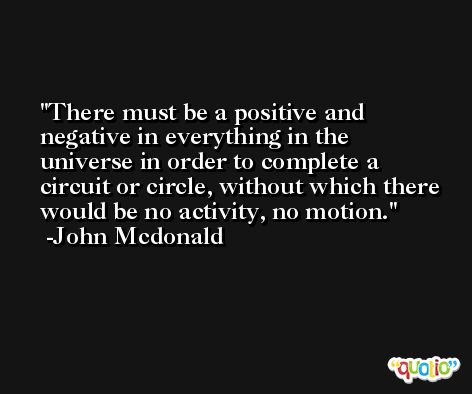 There must be a positive and negative in everything in the universe in order to complete a circuit or circle, without which there would be no activity, no motion. -John Mcdonald