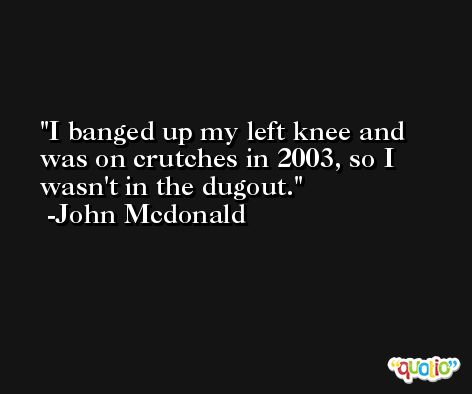 I banged up my left knee and was on crutches in 2003, so I wasn't in the dugout. -John Mcdonald