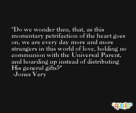 Do we wonder then, that, as this momentary petrifaction of the heart goes on, we are every day more and more strangers in this world of love, holding no communion with the Universal Parent, and hoarding up instead of distributing His general gifts? -Jones Very