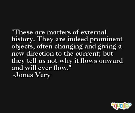 These are matters of external history. They are indeed prominent objects, often changing and giving a new direction to the current; but they tell us not why it flows onward and will ever flow. -Jones Very