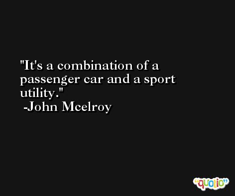 It's a combination of a passenger car and a sport utility. -John Mcelroy