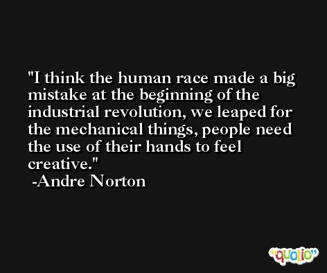 I think the human race made a big mistake at the beginning of the industrial revolution, we leaped for the mechanical things, people need the use of their hands to feel creative. -Andre Norton