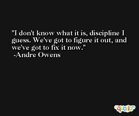 I don't know what it is, discipline I guess. We've got to figure it out, and we've got to fix it now. -Andre Owens