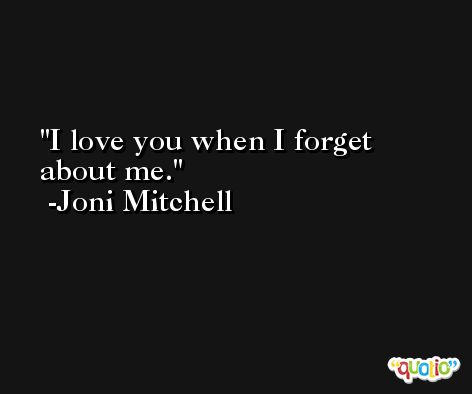 I love you when I forget about me. -Joni Mitchell