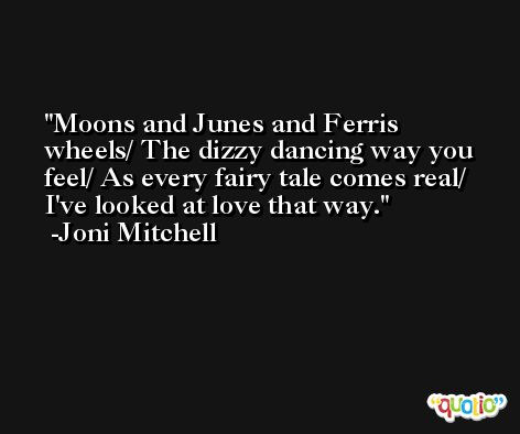 Moons and Junes and Ferris wheels/ The dizzy dancing way you feel/ As every fairy tale comes real/ I've looked at love that way. -Joni Mitchell