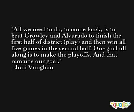 All we need to do, to come back, is to beat Crowley and Alvarado to finish the first half of district (play) and then win all five games in the second half. Our goal all along is to make the playoffs. And that remains our goal. -Joni Vaughan