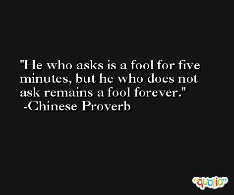 He who asks is a fool for five minutes, but he who does not ask remains a fool forever. -Chinese Proverb