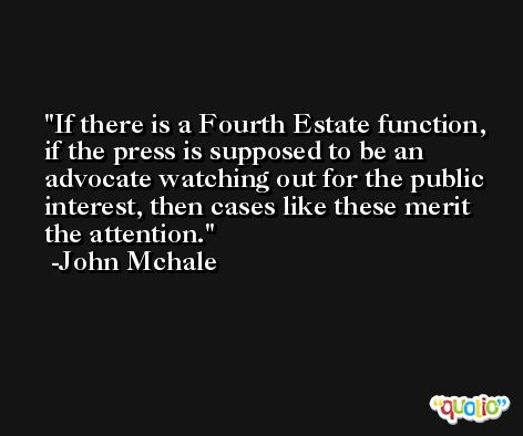 If there is a Fourth Estate function, if the press is supposed to be an advocate watching out for the public interest, then cases like these merit the attention. -John Mchale