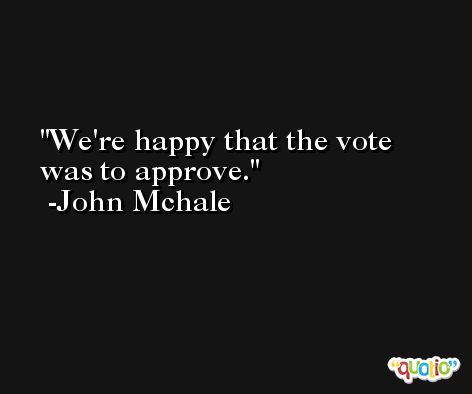 We're happy that the vote was to approve. -John Mchale