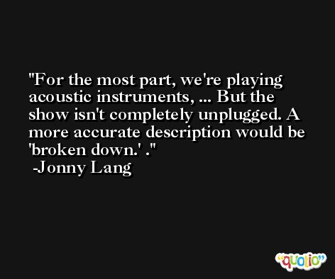 For the most part, we're playing acoustic instruments, ... But the show isn't completely unplugged. A more accurate description would be 'broken down.' . -Jonny Lang