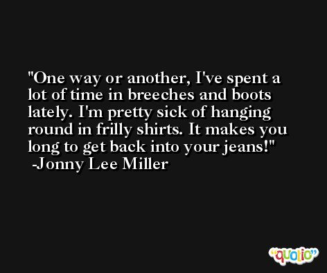 One way or another, I've spent a lot of time in breeches and boots lately. I'm pretty sick of hanging round in frilly shirts. It makes you long to get back into your jeans! -Jonny Lee Miller