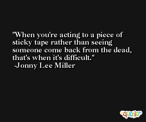When you're acting to a piece of sticky tape rather than seeing someone come back from the dead, that's when it's difficult. -Jonny Lee Miller