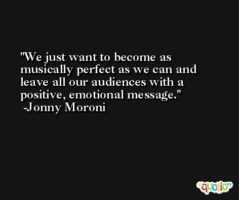We just want to become as musically perfect as we can and leave all our audiences with a positive, emotional message. -Jonny Moroni