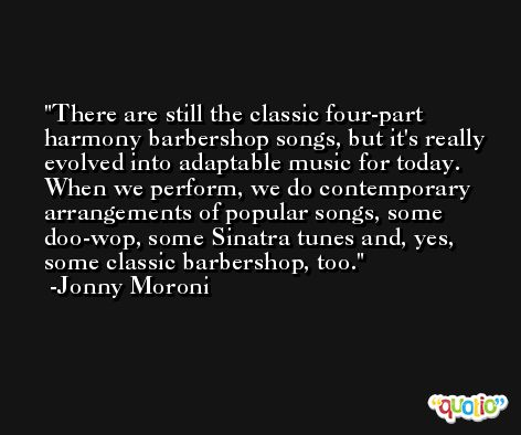 There are still the classic four-part harmony barbershop songs, but it's really evolved into adaptable music for today. When we perform, we do contemporary arrangements of popular songs, some doo-wop, some Sinatra tunes and, yes, some classic barbershop, too. -Jonny Moroni